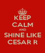 KEEP CALM AND SHINE LIKE CESAR R - Personalised Poster A4 size