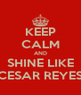KEEP CALM AND SHINE LIKE CESAR REYES - Personalised Poster A4 size