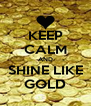 KEEP CALM AND SHINE LIKE GOLD - Personalised Poster A4 size
