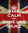 KEEP CALM AND SHINE LIKE SHUKZ - Personalised Poster A4 size