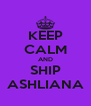 KEEP CALM AND SHIP ASHLIANA - Personalised Poster A4 size