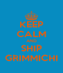 KEEP CALM AND SHIP GRIMMICHI - Personalised Poster A4 size