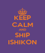 KEEP CALM AND SHIP ISHIKON - Personalised Poster A4 size