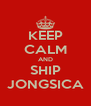 KEEP CALM AND SHIP JONGSICA - Personalised Poster A4 size