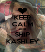 KEEP CALM AND SHIP KASHLEY - Personalised Poster A4 size