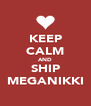 KEEP CALM AND SHIP MEGANIKKI - Personalised Poster A4 size