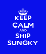 KEEP CALM AND SHIP SUNGKY - Personalised Poster A4 size