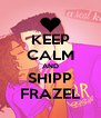 KEEP CALM AND SHIPP FRAZEL - Personalised Poster A4 size