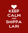 KEEP CALM AND SHIPPA LARI - Personalised Poster A4 size