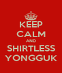 KEEP CALM AND SHIRTLESS YONGGUK - Personalised Poster A4 size