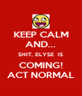 KEEP CALM AND... SHIT, ELYSE  IS COMING! ACT NORMAL - Personalised Poster A4 size