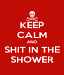 KEEP CALM AND SHIT IN THE SHOWER - Personalised Poster A4 size