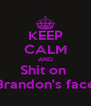 KEEP CALM AND Shit on  Brandon's face - Personalised Poster A4 size