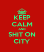 KEEP CALM AND SHIT ON CITY - Personalised Poster A4 size
