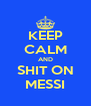 KEEP CALM AND SHIT ON MESSI - Personalised Poster A4 size