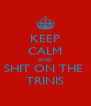 KEEP CALM AND SHIT ON THE  TRINIS - Personalised Poster A4 size