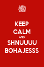 KEEP CALM AND SHNUUUU BOHAJESSS - Personalised Poster A4 size