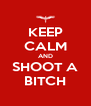 KEEP CALM AND SHOOT A BITCH - Personalised Poster A4 size
