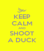 KEEP CALM AND SHOOT A DUCK - Personalised Poster A4 size