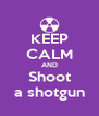 KEEP CALM AND Shoot a shotgun - Personalised Poster A4 size