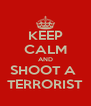 KEEP CALM AND SHOOT A  TERRORIST - Personalised Poster A4 size