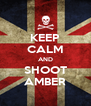 KEEP CALM AND SHOOT AMBER - Personalised Poster A4 size