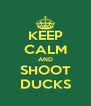 KEEP CALM AND SHOOT DUCKS - Personalised Poster A4 size
