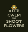 KEEP CALM AND SHOOT FLOWERS - Personalised Poster A4 size