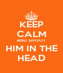 KEEP CALM AND SHOOT HIM IN THE HEAD - Personalised Poster A4 size