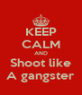 KEEP CALM AND Shoot like A gangster - Personalised Poster A4 size