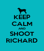 KEEP CALM AND SHOOT RICHARD - Personalised Poster A4 size
