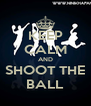 KEEP CALM AND SHOOT THE BALL - Personalised Poster A4 size
