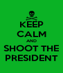 KEEP CALM AND SHOOT THE PRESIDENT - Personalised Poster A4 size