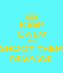 KEEP CALM AND SHOOT THEM NIGASS!! - Personalised Poster A4 size