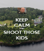 KEEP CALM AND SHOOT THOSE KIDS - Personalised Poster A4 size