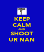 KEEP CALM AND SHOOT UR NAN - Personalised Poster A4 size