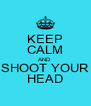 KEEP CALM AND SHOOT YOUR HEAD - Personalised Poster A4 size