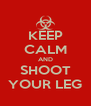 KEEP CALM AND SHOOT YOUR LEG - Personalised Poster A4 size