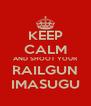 KEEP CALM AND SHOOT YOUR RAILGUN IMASUGU - Personalised Poster A4 size