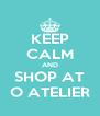 KEEP CALM AND SHOP AT O ATELIER - Personalised Poster A4 size