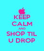 KEEP CALM AND SHOP TIL U DROP - Personalised Poster A4 size