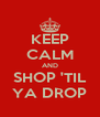 KEEP CALM AND SHOP 'TIL YA DROP - Personalised Poster A4 size