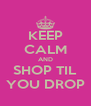 KEEP CALM AND SHOP TIL YOU DROP - Personalised Poster A4 size