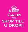 KEEP CALM AND SHOP TILL'  U DROP!! - Personalised Poster A4 size