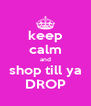 keep calm and shop till ya DROP - Personalised Poster A4 size