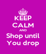 KEEP CALM AND Shop until You drop - Personalised Poster A4 size