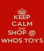 KEEP CALM AND SHOP @ WHOS TOYS - Personalised Poster A4 size