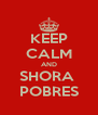KEEP CALM AND SHORA  POBRES - Personalised Poster A4 size