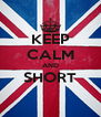 KEEP CALM AND SHORT  - Personalised Poster A4 size