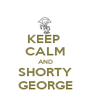 KEEP  CALM AND SHORTY GEORGE - Personalised Poster A4 size